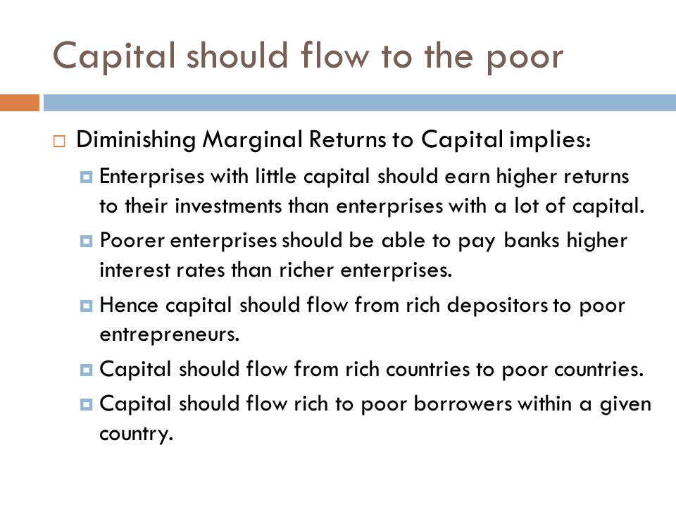 Capital should flow to the poor  Diminishing Marginal Returns to Capital implies:  Enterprises with little capital should earn higher returns to the