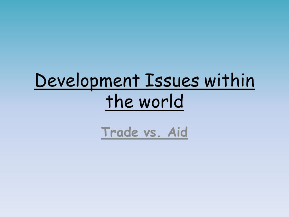 Development Issues within the world Trade vs. Aid