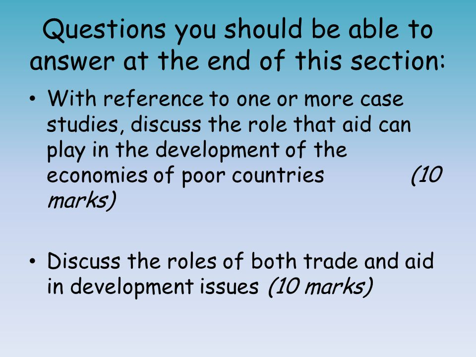 Questions you should be able to answer at the end of this section: With reference to one or more case studies, discuss the role that aid can play in t