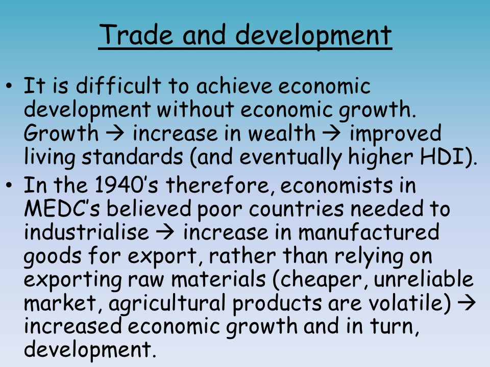Trade and development It is difficult to achieve economic development without economic growth. Growth  increase in wealth  improved living standards