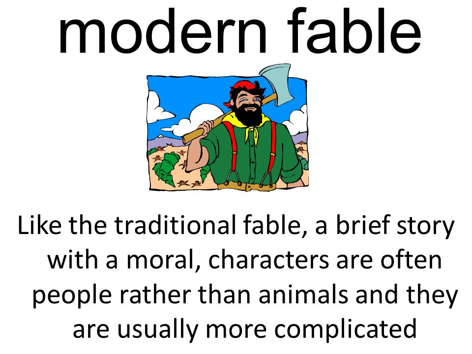 modern fable Like the traditional fable, a brief story with a moral, characters are often people rather than animals and they are usually more complicated