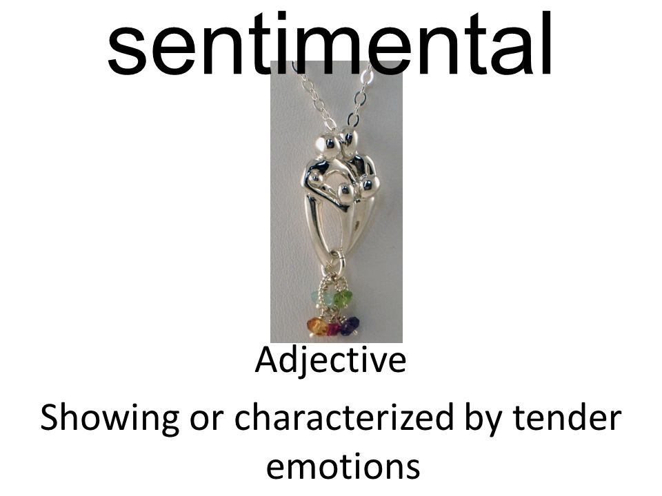 sentimental Adjective Showing or characterized by tender emotions