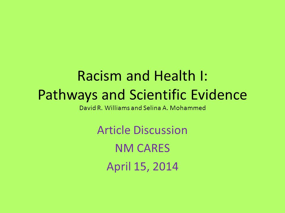 Experiences of Discrimination Psychosocial stress  adverse affect on health outcomes and risk behaviors – Coronary artery calcification, CRP, blood pressure, lower-birth-weight infant births, cognitive impairment, poor sleep, visceral fat, mortality – Lower levels of health care seeking and adherence among racial minorities partly due to racial bias – Sept 11 – Low birth weight among Arab American women