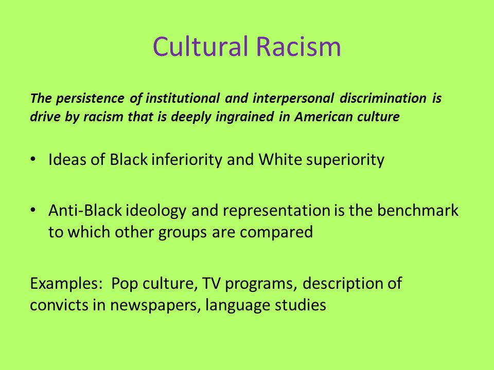 Cultural Racism The persistence of institutional and interpersonal discrimination is drive by racism that is deeply ingrained in American culture Idea