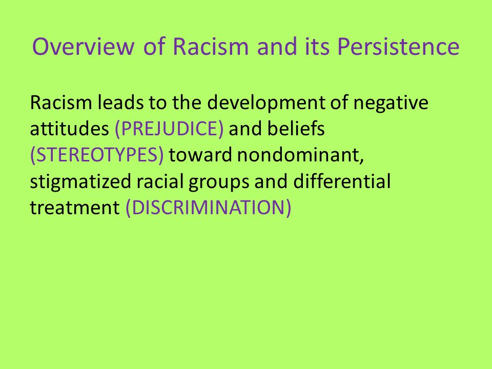 Overview of Racism and its Persistence Racism leads to the development of negative attitudes (PREJUDICE) and beliefs (STEREOTYPES) toward nondominant,