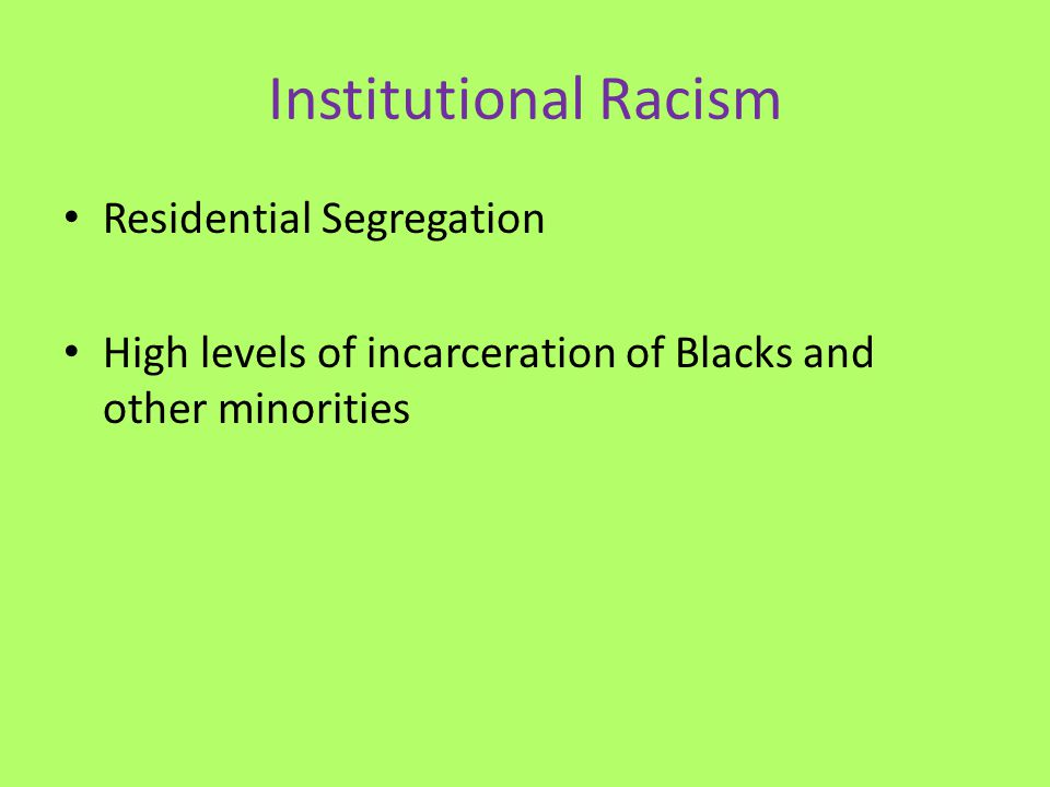 Institutional Racism Residential Segregation High levels of incarceration of Blacks and other minorities