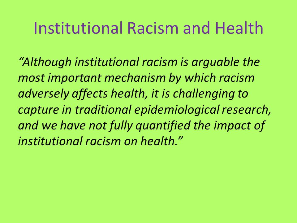 """Institutional Racism and Health """"Although institutional racism is arguable the most important mechanism by which racism adversely affects health, it i"""