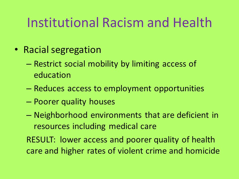Institutional Racism and Health Racial segregation – Restrict social mobility by limiting access of education – Reduces access to employment opportuni