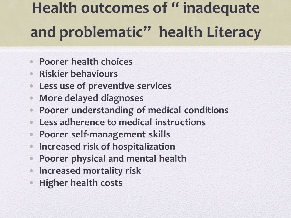 "Health outcomes of "" inadequate and problematic"" health Literacy Poorer health choices Riskier behaviours Less use of preventive services More delayed"