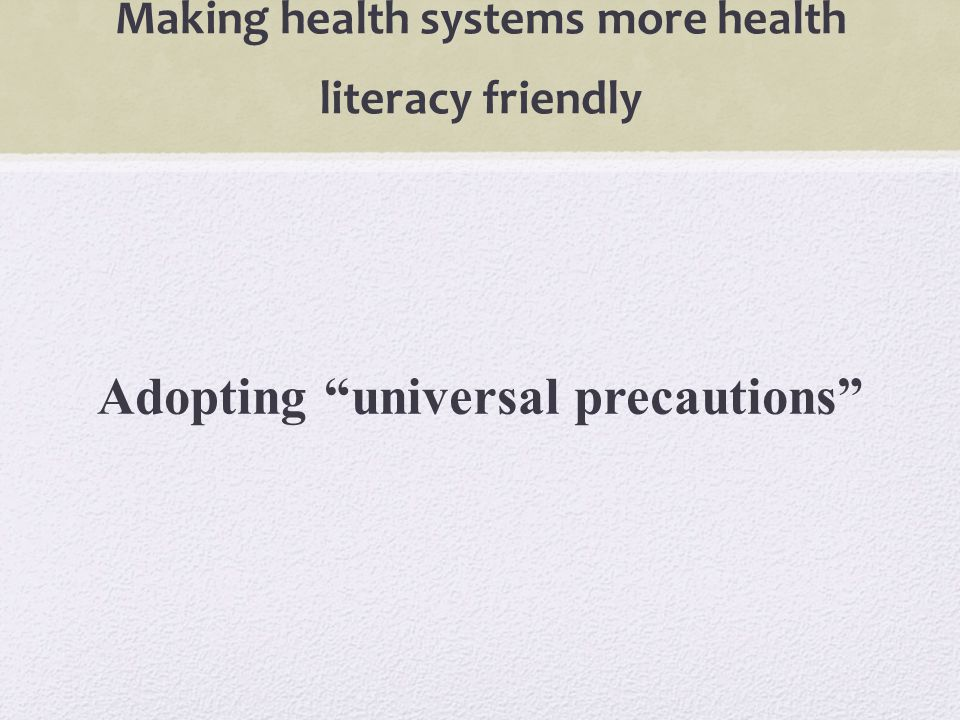 Making health systems more health literacy friendly Adopting universal precautions