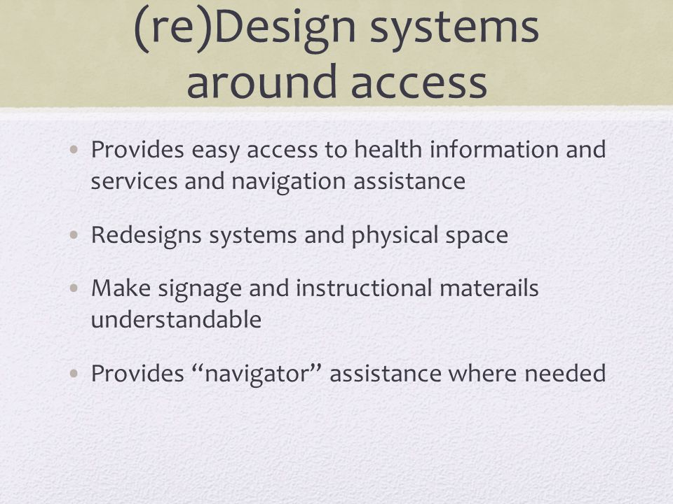 (re)Design systems around access Provides easy access to health information and services and navigation assistance Redesigns systems and physical spac