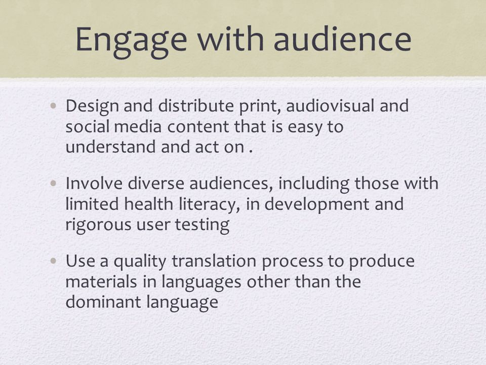 Engage with audience Design and distribute print, audiovisual and social media content that is easy to understand and act on. Involve diverse audience