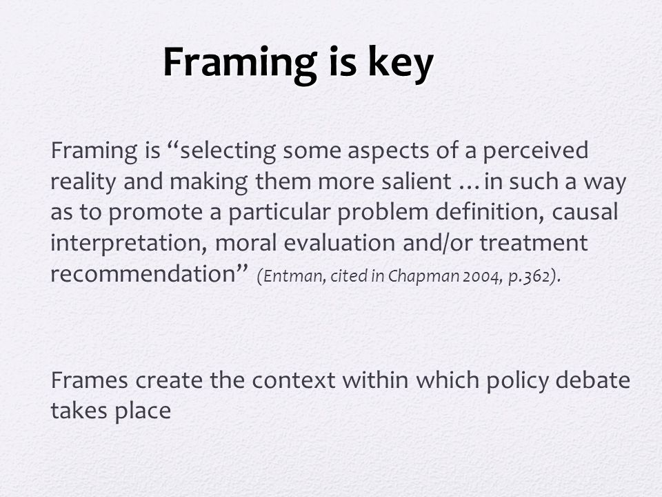 "Framing is key Framing is ""selecting some aspects of a perceived reality and making them more salient …in such a way as to promote a particular proble"