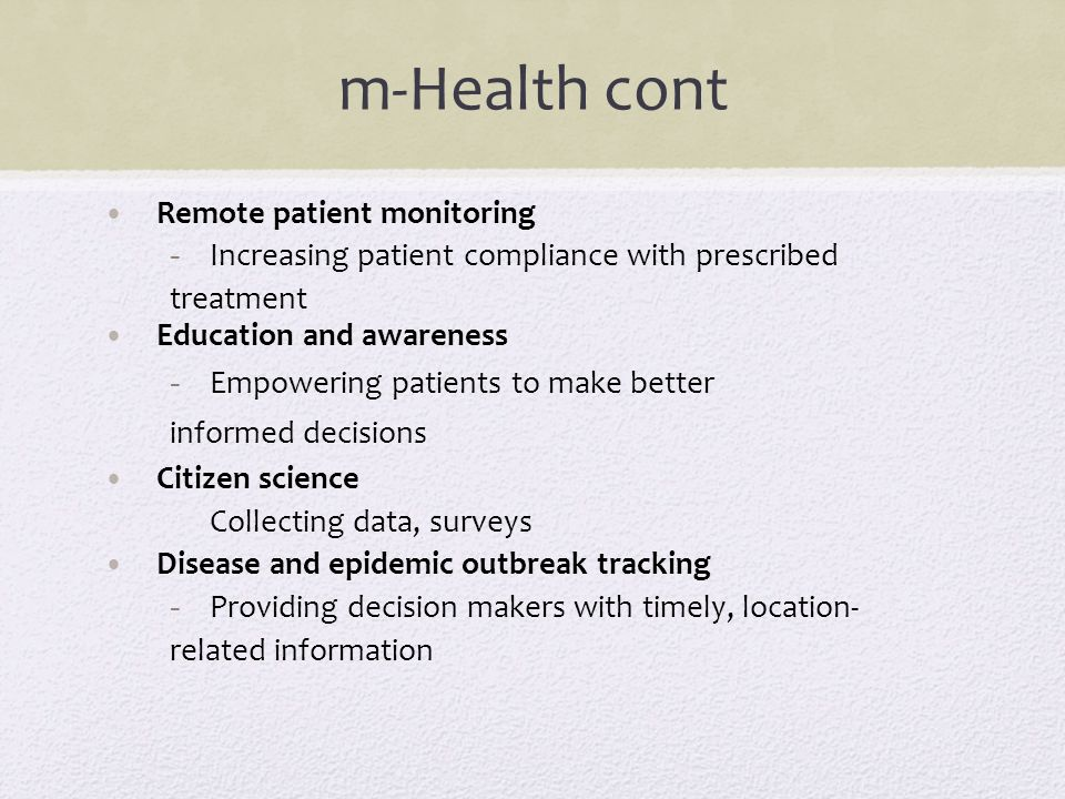 m-Health cont Remote patient monitoring - Increasing patient compliance with prescribed treatment Education and awareness - Empowering patients to mak
