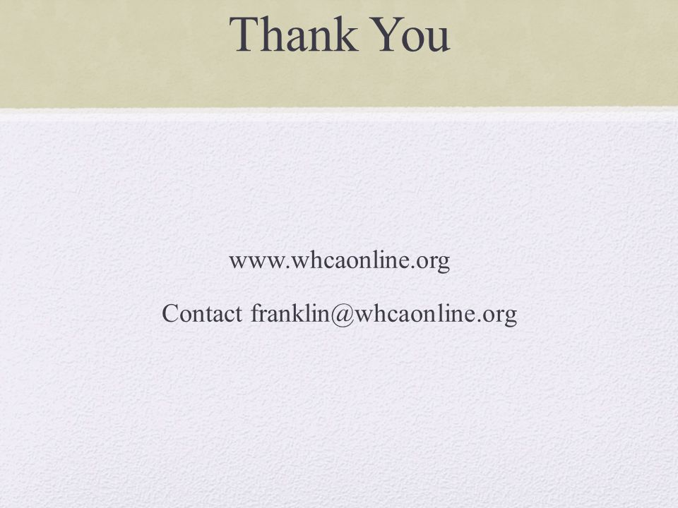 Thank You www.whcaonline.org Contact franklin@whcaonline.org