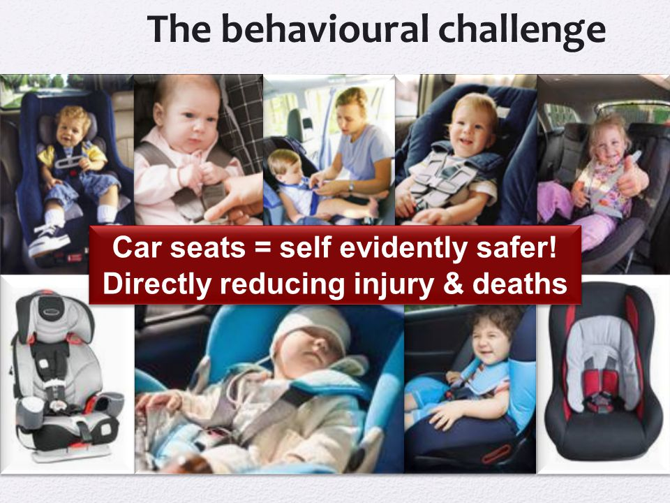 The behavioural challenge Car seats = self evidently safer.