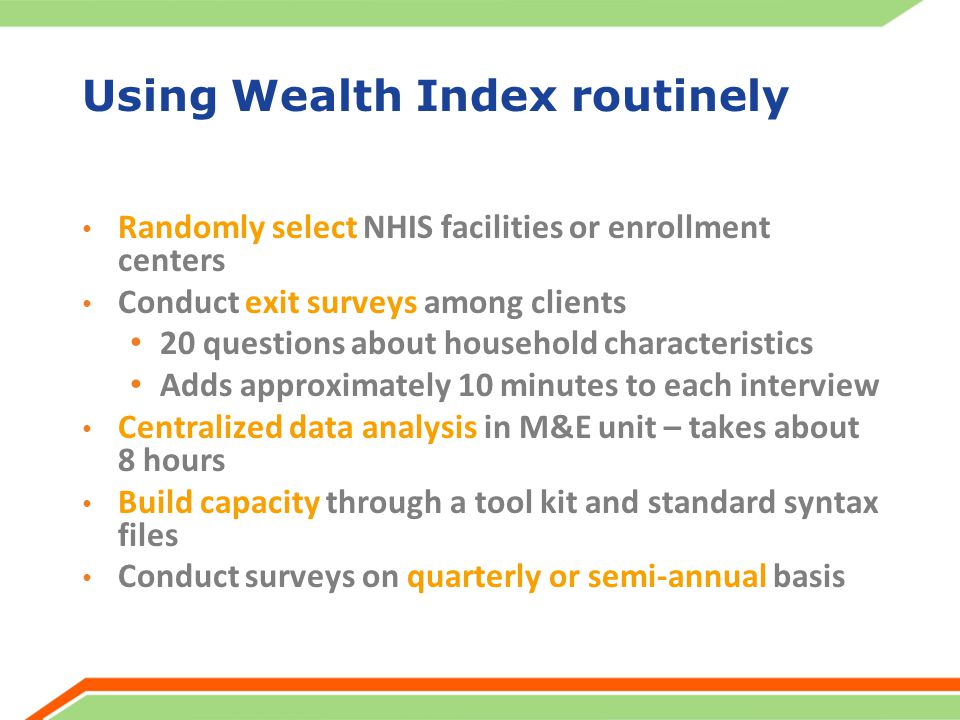 Using Wealth Index routinely Randomly select NHIS facilities or enrollment centers Conduct exit surveys among clients 20 questions about household characteristics Adds approximately 10 minutes to each interview Centralized data analysis in M&E unit – takes about 8 hours Build capacity through a tool kit and standard syntax files Conduct surveys on quarterly or semi-annual basis