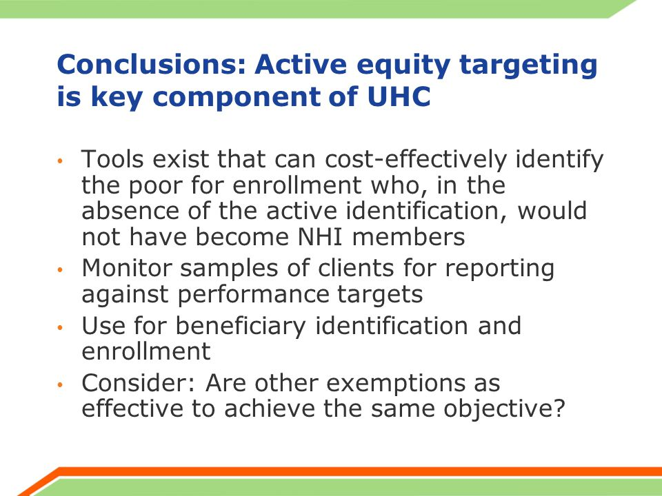 Conclusions: Active equity targeting is key component of UHC Tools exist that can cost-effectively identify the poor for enrollment who, in the absence of the active identification, would not have become NHI members Monitor samples of clients for reporting against performance targets Use for beneficiary identification and enrollment Consider: Are other exemptions as effective to achieve the same objective