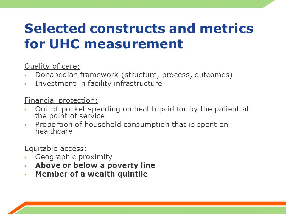 Selected constructs and metrics for UHC measurement Quality of care: Donabedian framework (structure, process, outcomes) Investment in facility infrastructure Financial protection: Out-of-pocket spending on health paid for by the patient at the point of service Proportion of household consumption that is spent on healthcare Equitable access: Geographic proximity Above or below a poverty line Member of a wealth quintile
