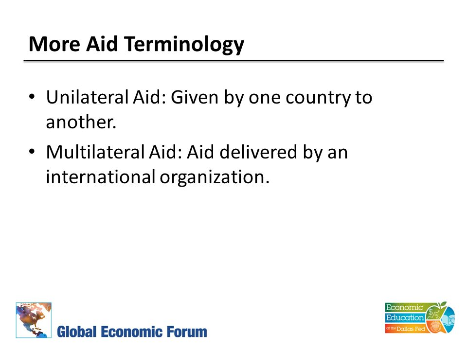 More Aid Terminology Unilateral Aid: Given by one country to another. Multilateral Aid: Aid delivered by an international organization.