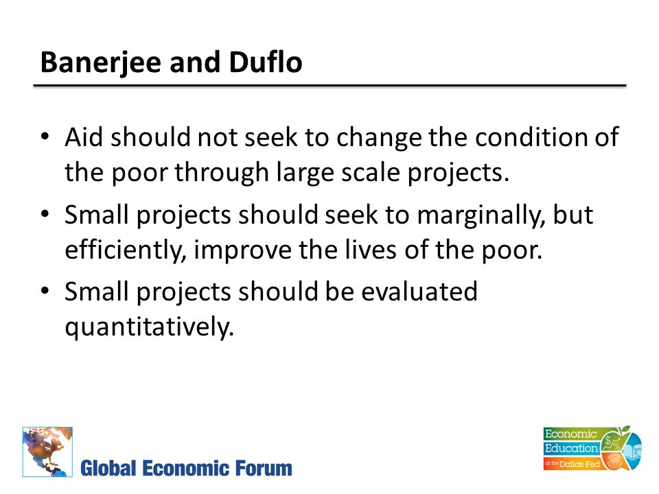 Banerjee and Duflo Aid should not seek to change the condition of the poor through large scale projects. Small projects should seek to marginally, but