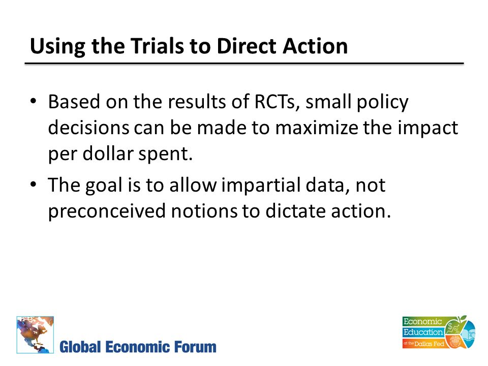 Using the Trials to Direct Action Based on the results of RCTs, small policy decisions can be made to maximize the impact per dollar spent.