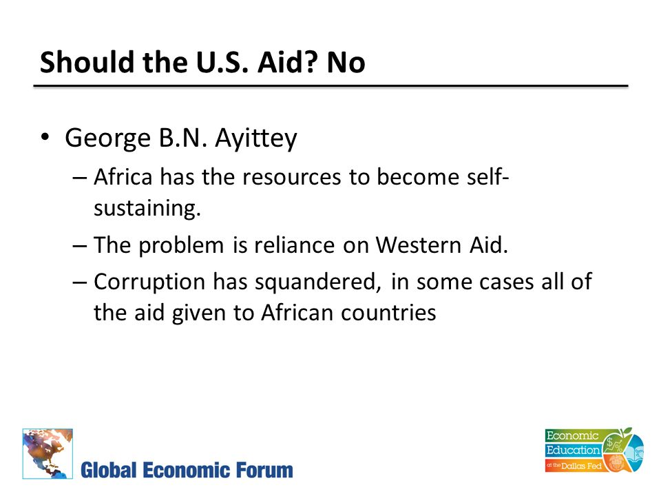Should the U.S. Aid? No George B.N. Ayittey – Africa has the resources to become self- sustaining. – The problem is reliance on Western Aid. – Corrupt
