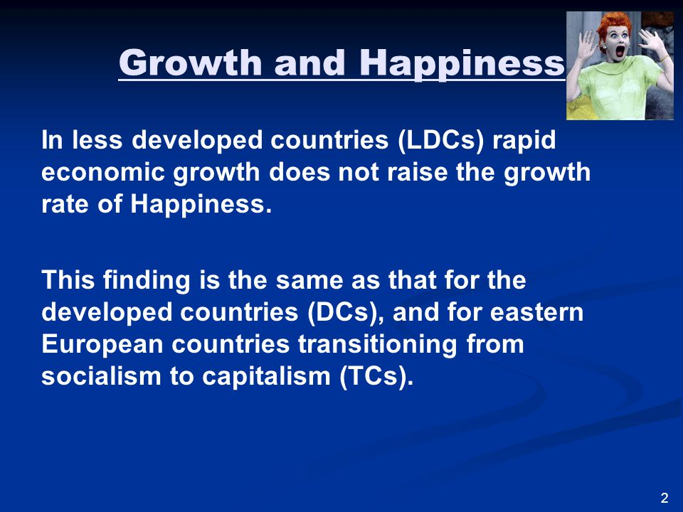 Growth and Happiness In less developed countries (LDCs) rapid economic growth does not raise the growth rate of Happiness.