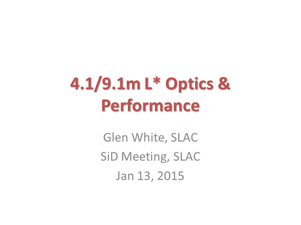 4.1/9.1m L* Optics & Performance Glen White, SLAC SiD Meeting, SLAC Jan 13, 2015