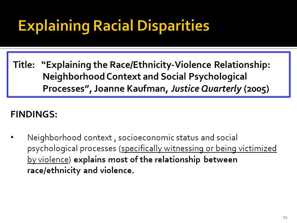 FINDINGS: Neighborhood context, socioeconomic status and social psychological processes (specifically witnessing or being victimized by violence) explains most of the relationship between race/ethnicity and violence.