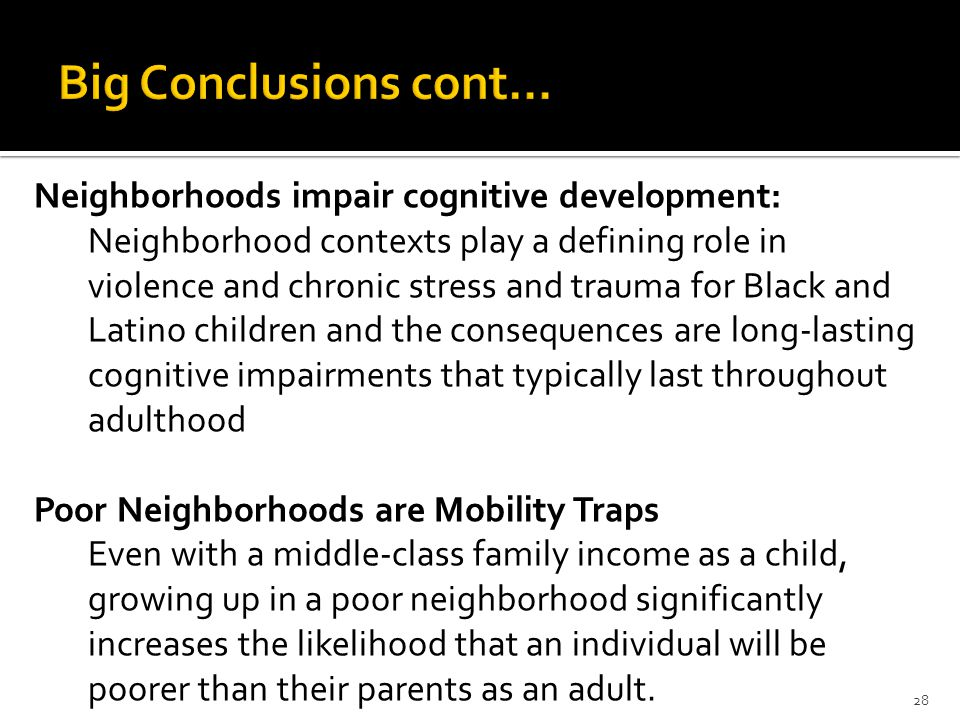 Neighborhoods impair cognitive development: Neighborhood contexts play a defining role in violence and chronic stress and trauma for Black and Latino children and the consequences are long-lasting cognitive impairments that typically last throughout adulthood Poor Neighborhoods are Mobility Traps Even with a middle-class family income as a child, growing up in a poor neighborhood significantly increases the likelihood that an individual will be poorer than their parents as an adult.