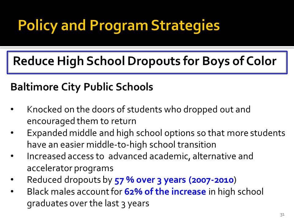 Reduce High School Dropouts for Boys of Color 31 Baltimore City Public Schools Knocked on the doors of students who dropped out and encouraged them to return Expanded middle and high school options so that more students have an easier middle-to-high school transition Increased access to advanced academic, alternative and accelerator programs Reduced dropouts by 57 % over 3 years (2007-2010) Black males account for 62% of the increase in high school graduates over the last 3 years
