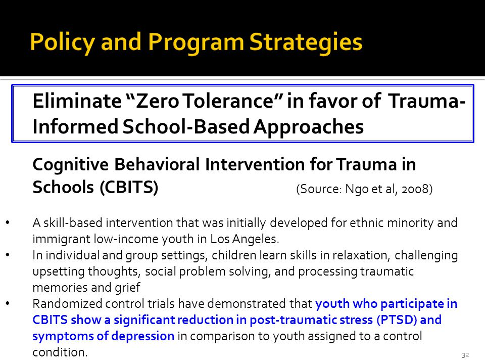 Eliminate Zero Tolerance in favor of Trauma- Informed School-Based Approaches 32 Cognitive Behavioral Intervention for Trauma in Schools (CBITS) (Source: Ngo et al, 2008) A skill-based intervention that was initially developed for ethnic minority and immigrant low-income youth in Los Angeles.