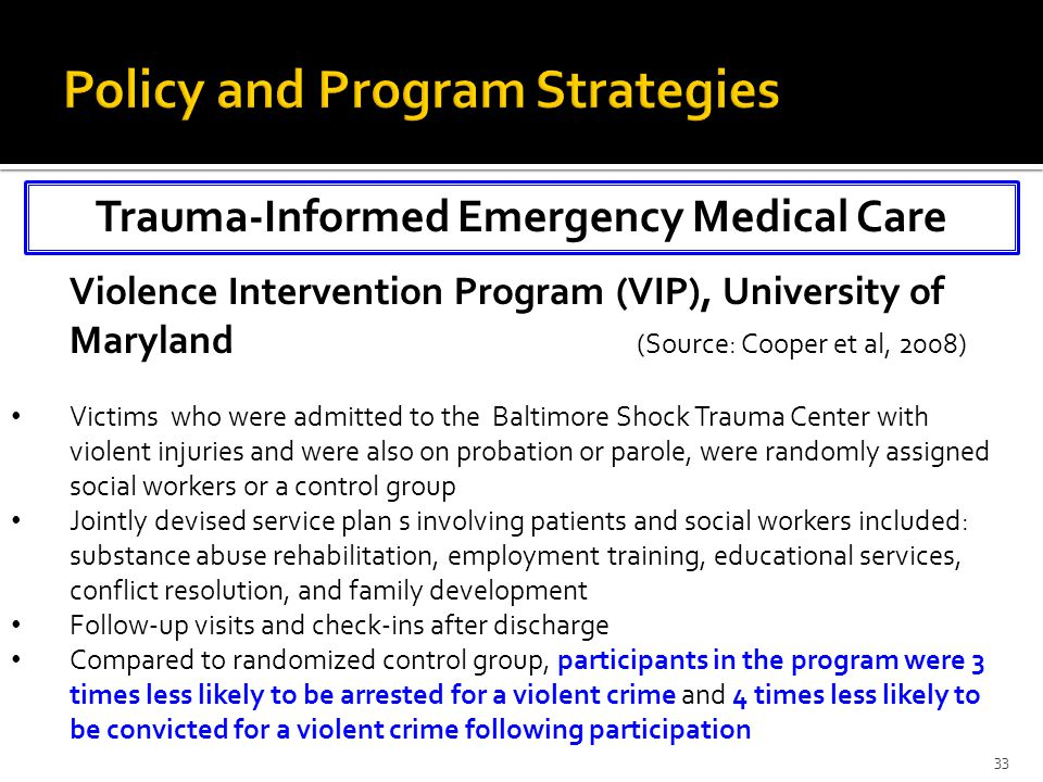 Trauma-Informed Emergency Medical Care 33 Violence Intervention Program (VIP), University of Maryland (Source: Cooper et al, 2008) Victims who were admitted to the Baltimore Shock Trauma Center with violent injuries and were also on probation or parole, were randomly assigned social workers or a control group Jointly devised service plan s involving patients and social workers included: substance abuse rehabilitation, employment training, educational services, conflict resolution, and family development Follow-up visits and check-ins after discharge Compared to randomized control group, participants in the program were 3 times less likely to be arrested for a violent crime and 4 times less likely to be convicted for a violent crime following participation