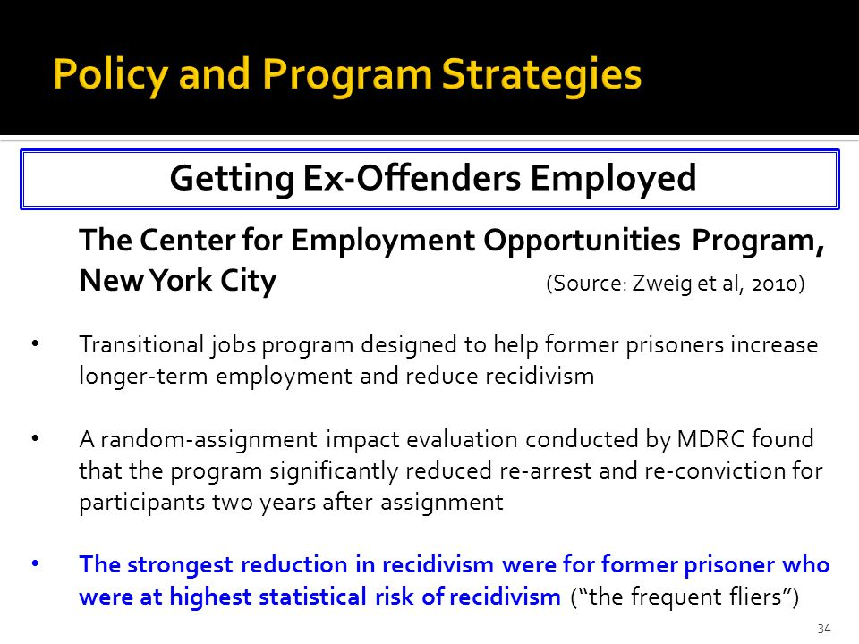 Getting Ex-Offenders Employed 34 The Center for Employment Opportunities Program, New York City (Source: Zweig et al, 2010) Transitional jobs program designed to help former prisoners increase longer-term employment and reduce recidivism A random-assignment impact evaluation conducted by MDRC found that the program significantly reduced re-arrest and re-conviction for participants two years after assignment The strongest reduction in recidivism were for former prisoner who were at highest statistical risk of recidivism ( the frequent fliers )
