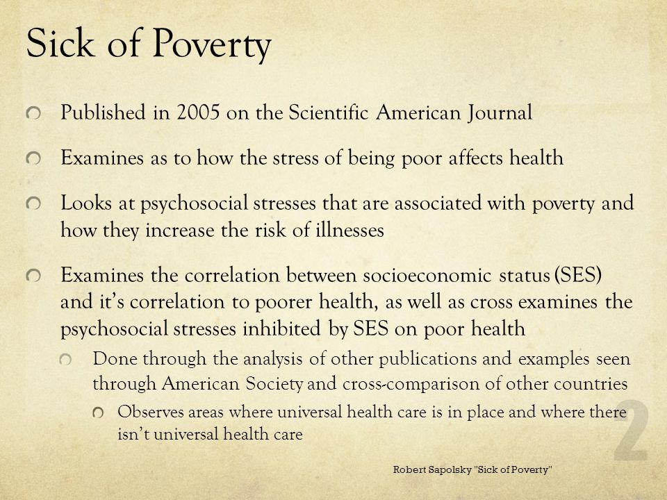 Sick of Poverty Published in 2005 on the Scientific American Journal Examines as to how the stress of being poor affects health Looks at psychosocial stresses that are associated with poverty and how they increase the risk of illnesses Examines the correlation between socioeconomic status (SES) and it's correlation to poorer health, as well as cross examines the psychosocial stresses inhibited by SES on poor health Done through the analysis of other publications and examples seen through American Society and cross-comparison of other countries Observes areas where universal health care is in place and where there isn't universal health care Robert Sapolsky Sick of Poverty 2