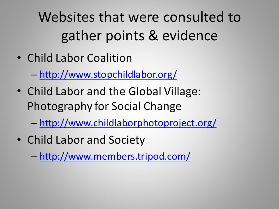 Websites that were consulted to gather points & evidence Child Labor Coalition – http://www.stopchildlabor.org/ http://www.stopchildlabor.org/ Child Labor and the Global Village: Photography for Social Change – http://www.childlaborphotoproject.org/ http://www.childlaborphotoproject.org/ Child Labor and Society – http://www.members.tripod.com/ http://www.members.tripod.com/