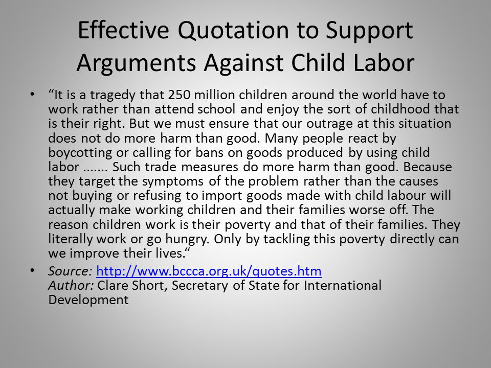 Effective Quotation to Support Arguments Against Child Labor It is a tragedy that 250 million children around the world have to work rather than attend school and enjoy the sort of childhood that is their right.