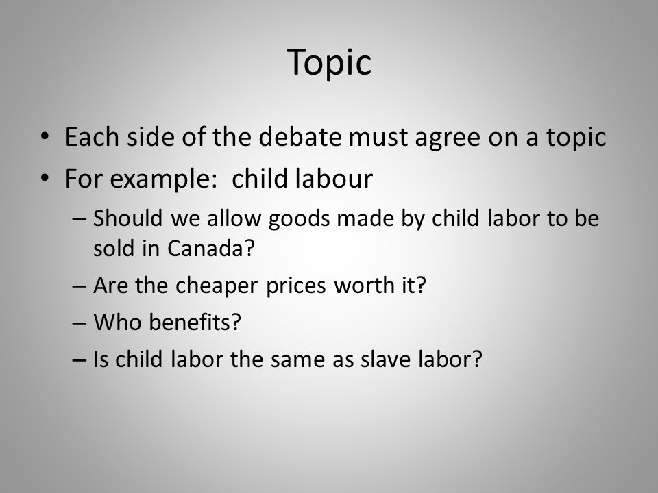 Topic Each side of the debate must agree on a topic For example: child labour – Should we allow goods made by child labor to be sold in Canada.