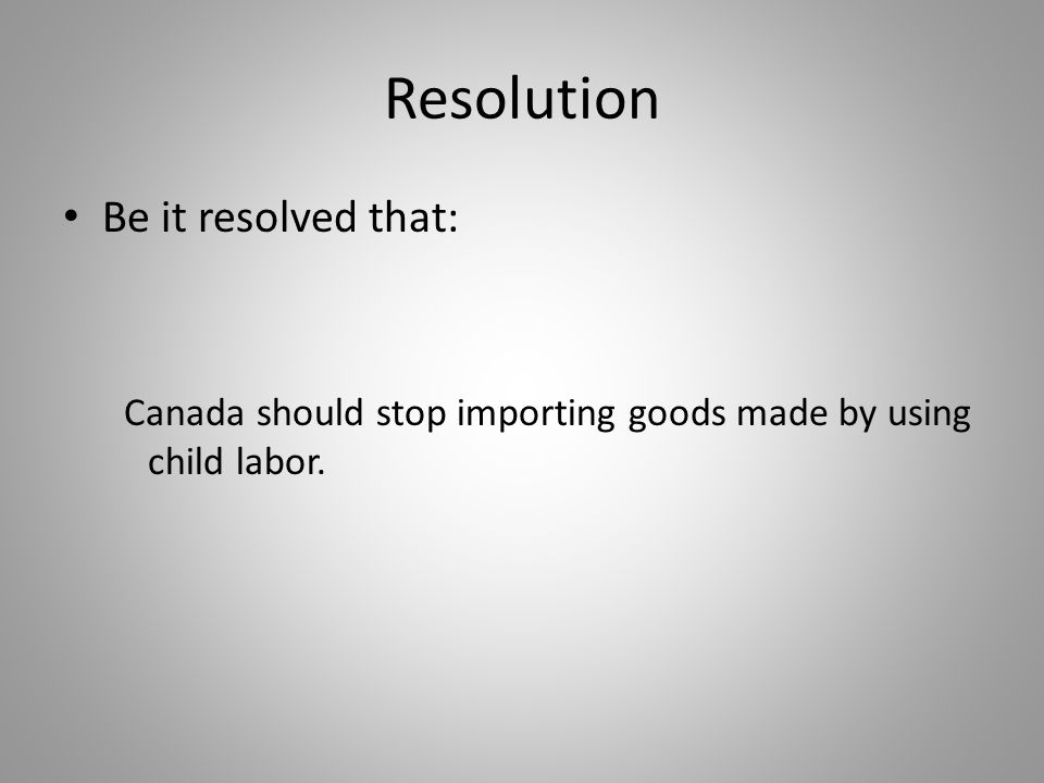 Resolution Be it resolved that: Canada should stop importing goods made by using child labor.