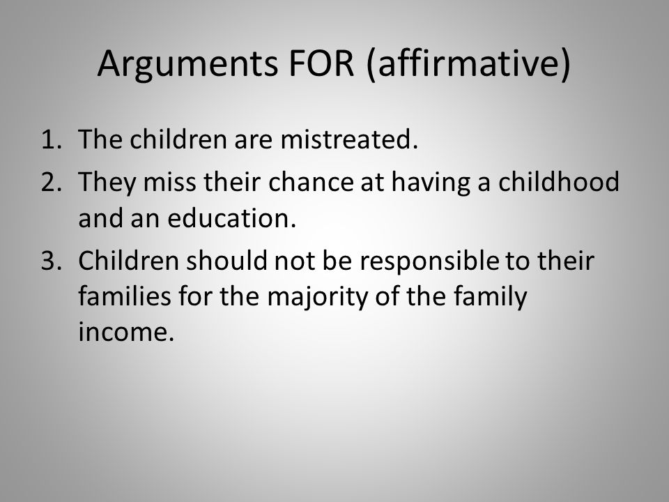 Arguments AGAINST (negative) 1.Without work, the child's family income will be seriously reduced.