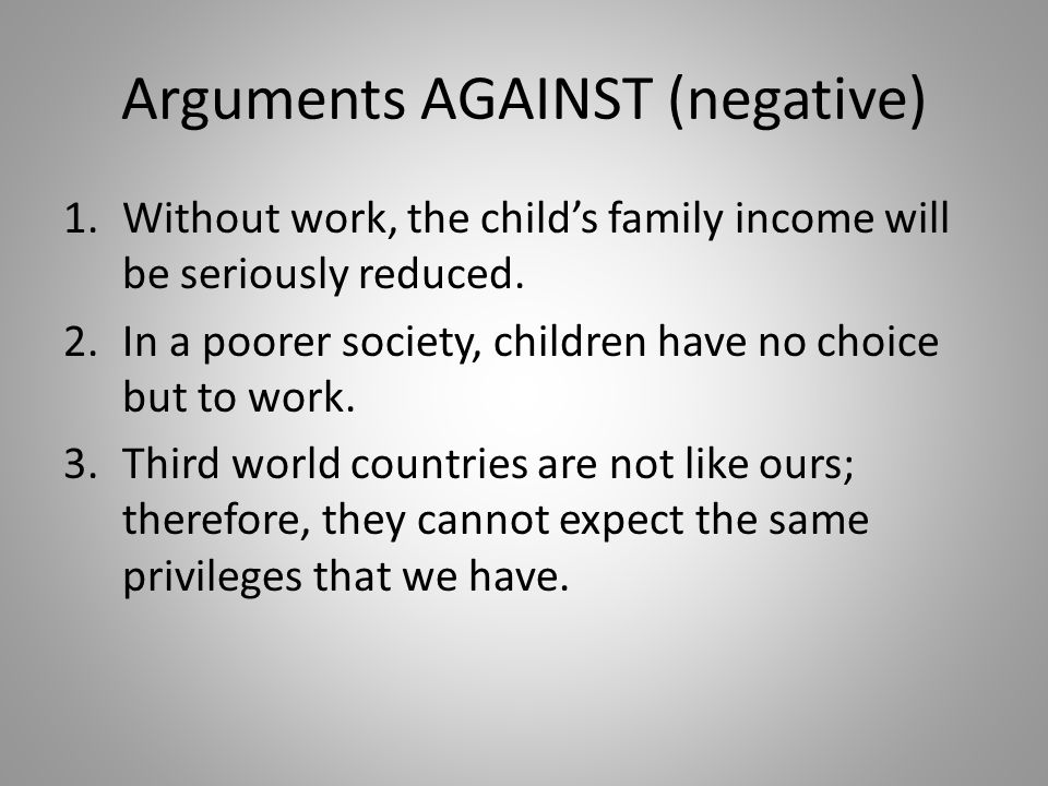 Arguments AGAINST (negative) 1.Without work, the child's family income will be seriously reduced. 2.In a poorer society, children have no choice but t