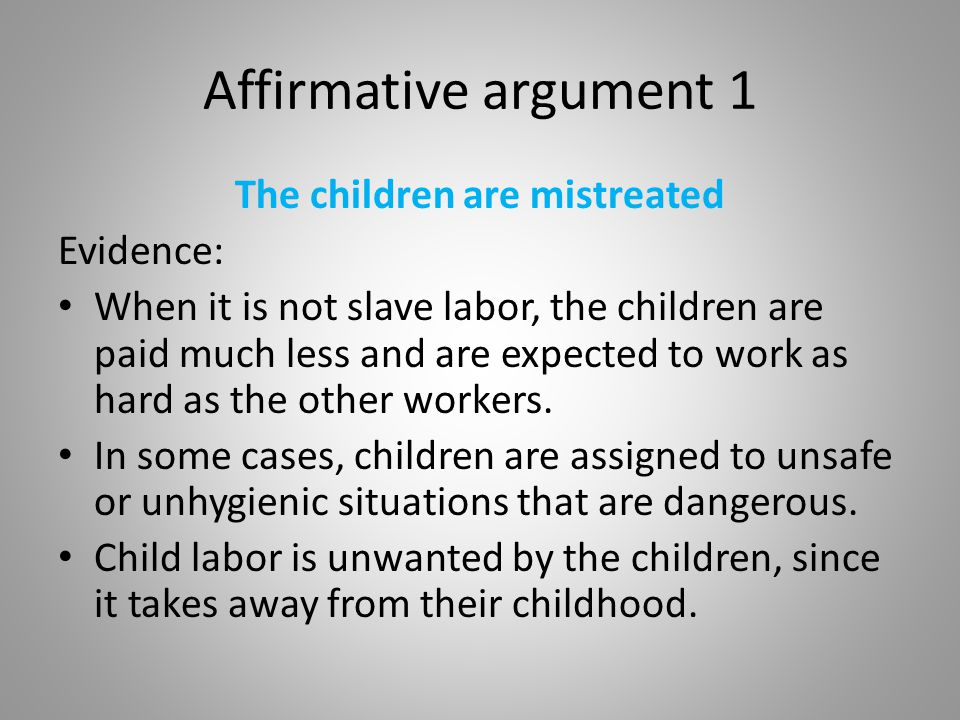 Affirmative argument 1 The children are mistreated Evidence: When it is not slave labor, the children are paid much less and are expected to work as h