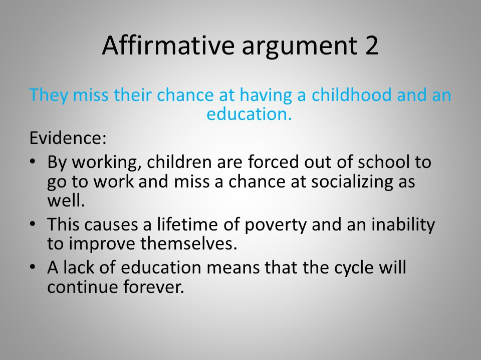 Affirmative argument 2 They miss their chance at having a childhood and an education. Evidence: By working, children are forced out of school to go to