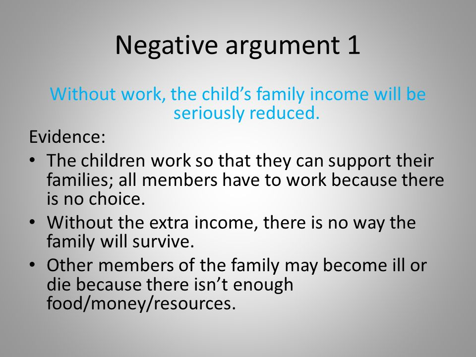 Negative argument 1 Without work, the child's family income will be seriously reduced. Evidence: The children work so that they can support their fami