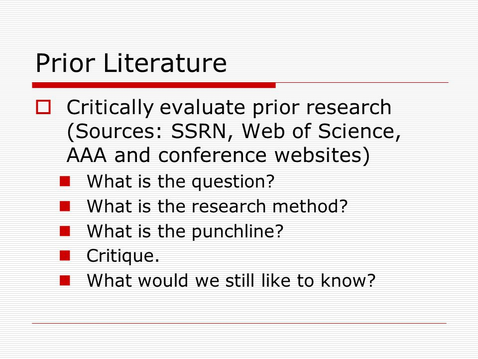 Prior Literature  Critically evaluate prior research (Sources: SSRN, Web of Science, AAA and conference websites) What is the question.
