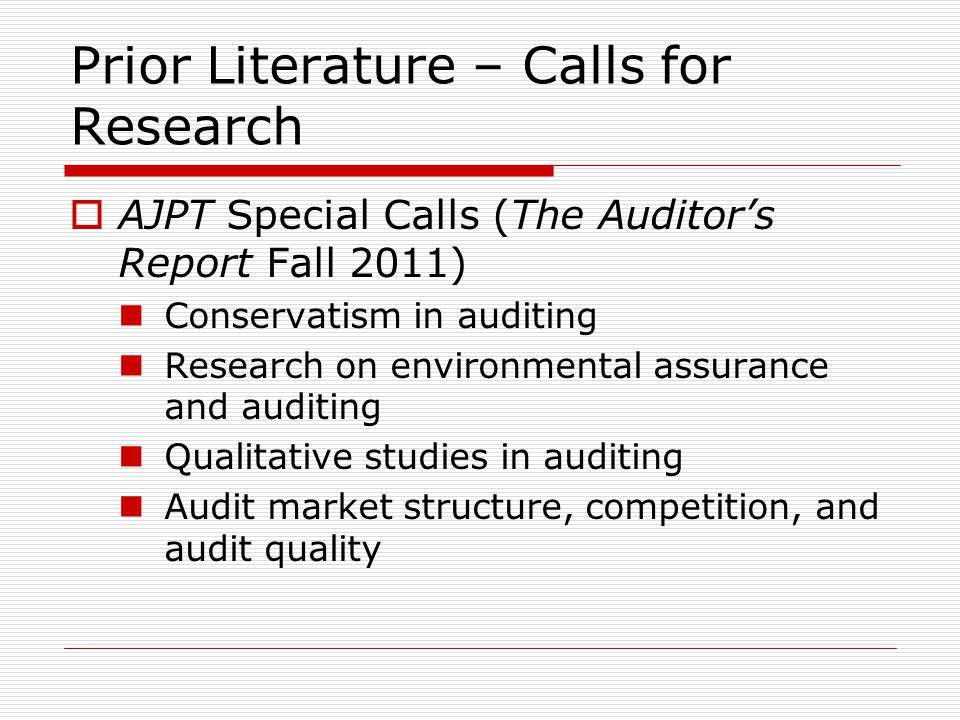 Prior Literature – Calls for Research  AJPT Special Calls (The Auditor's Report Fall 2011) Conservatism in auditing Research on environmental assurance and auditing Qualitative studies in auditing Audit market structure, competition, and audit quality