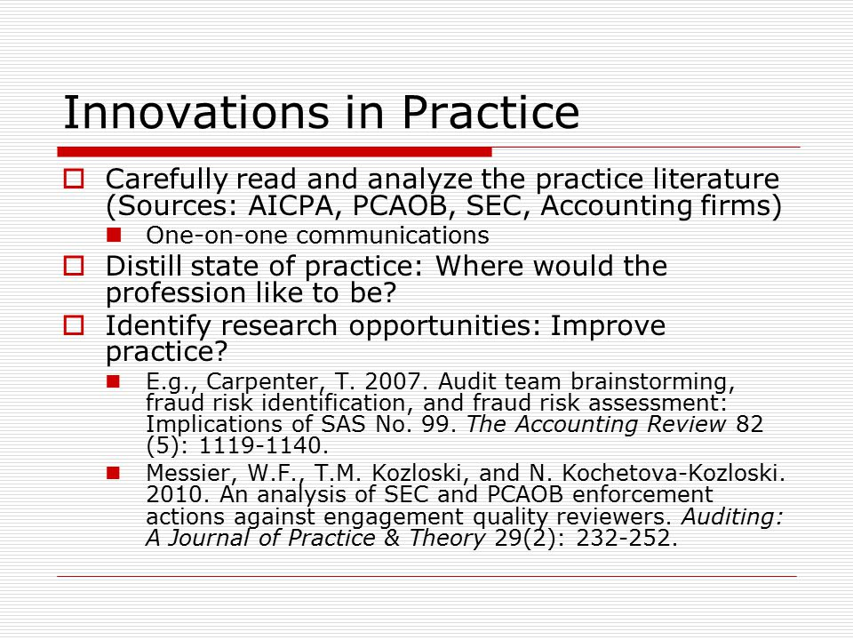 Innovations in Practice  Carefully read and analyze the practice literature (Sources: AICPA, PCAOB, SEC, Accounting firms) One-on-one communications  Distill state of practice: Where would the profession like to be.