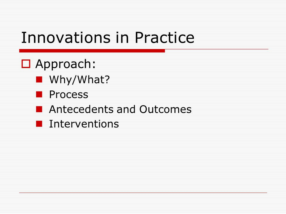 Innovations in Practice  Approach: Why/What Process Antecedents and Outcomes Interventions