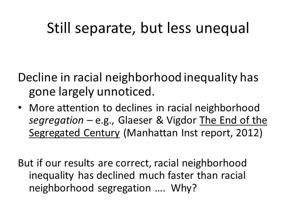 Still separate, but less unequal Decline in racial neighborhood inequality has gone largely unnoticed.
